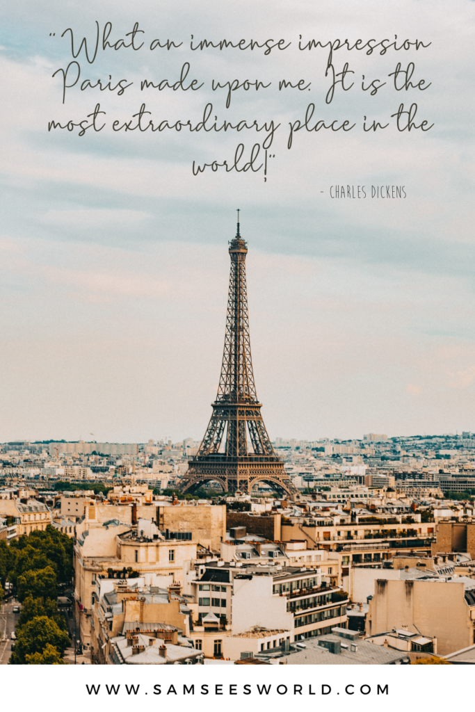 """""""What an immense impression Paris made upon me. It is the most extraordinary place in the world!"""" -Charles Dickens"""